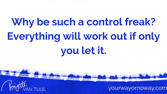Why be such a control freak? Everything will work out if only you let it.
