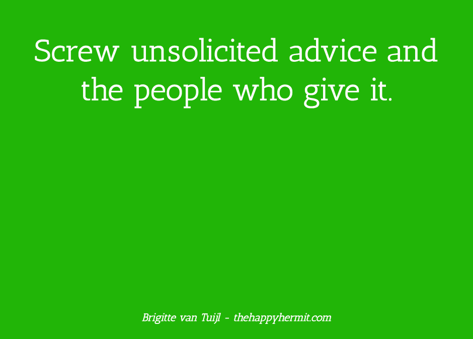 Screw unsolicited advice and the people who give it.