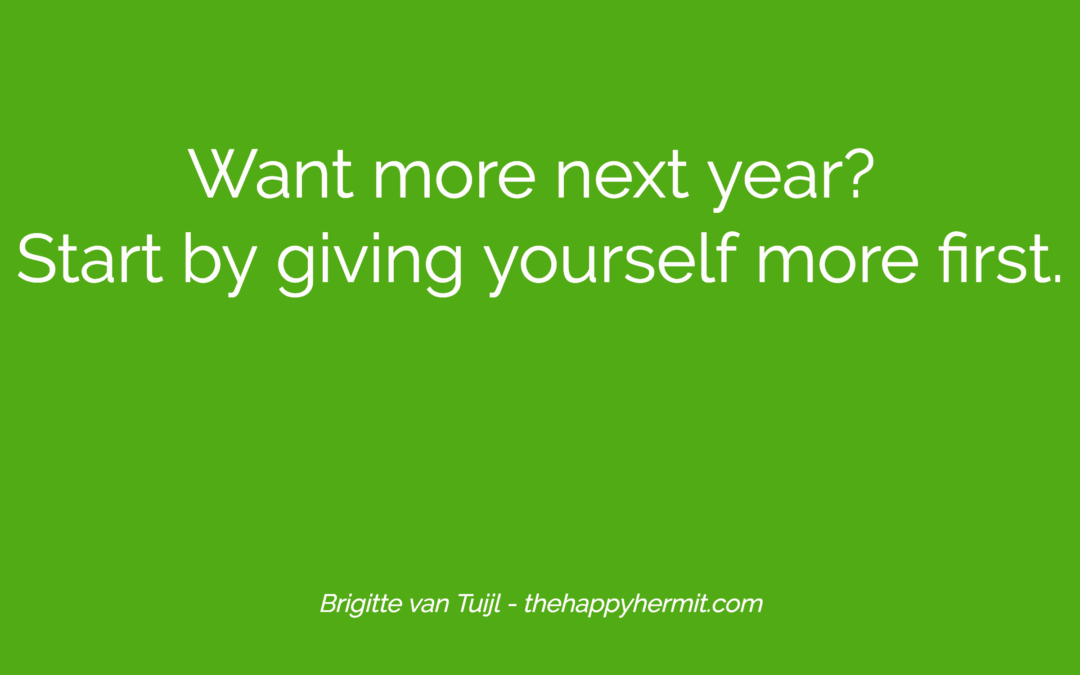 Want more next year? Start by giving yourself more first.