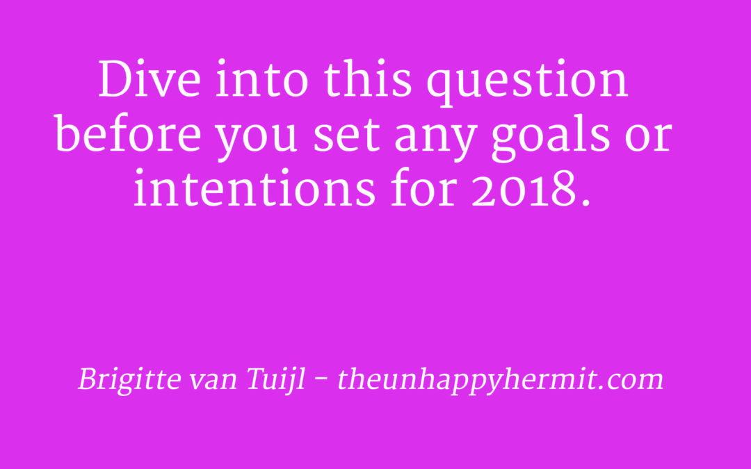 Dive into this question before you set any goals or intentions for 2018.