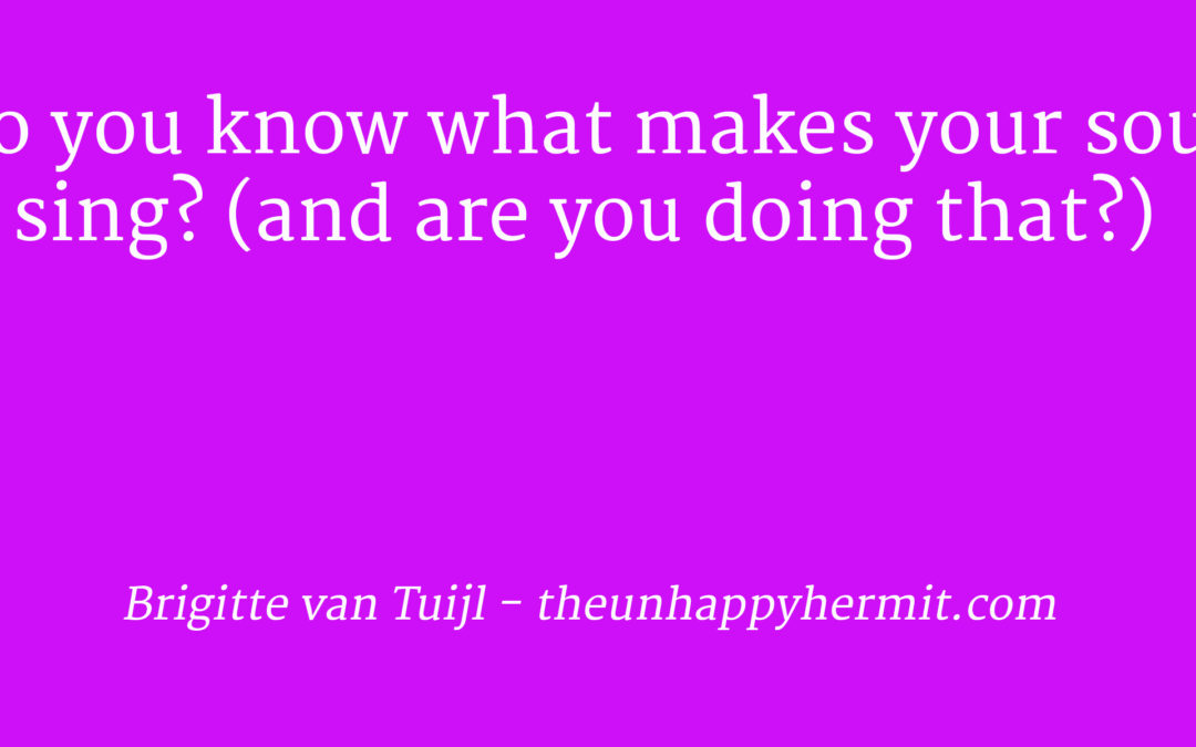 Do you know what makes your soul sing? (and are you doing that?)