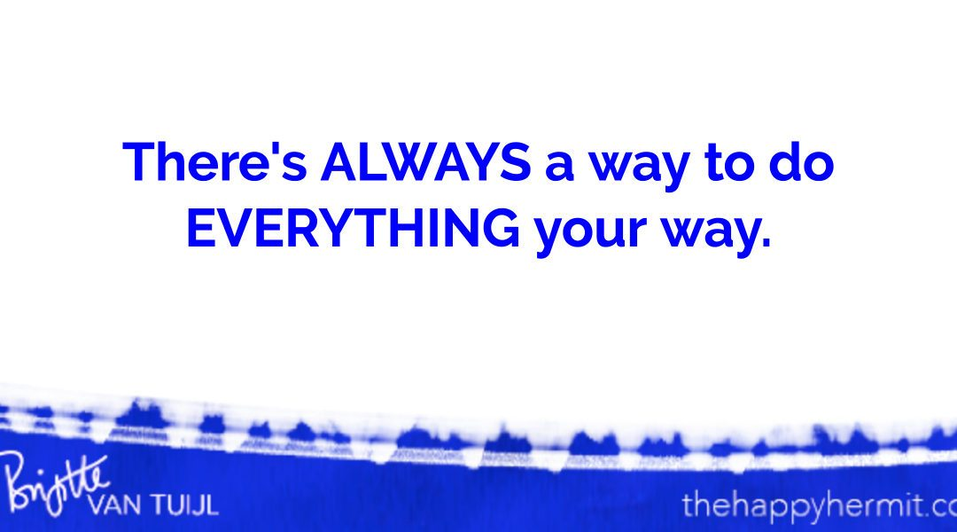 There's ALWAYS a way to do EVERYTHING your way.