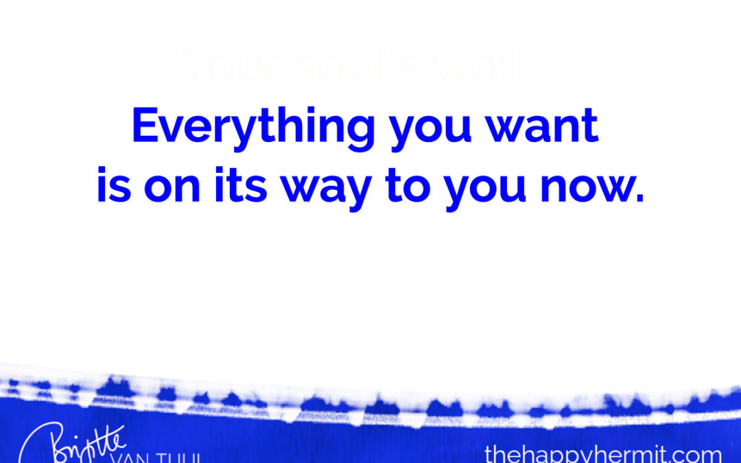 Everything you want is on its way to you now.