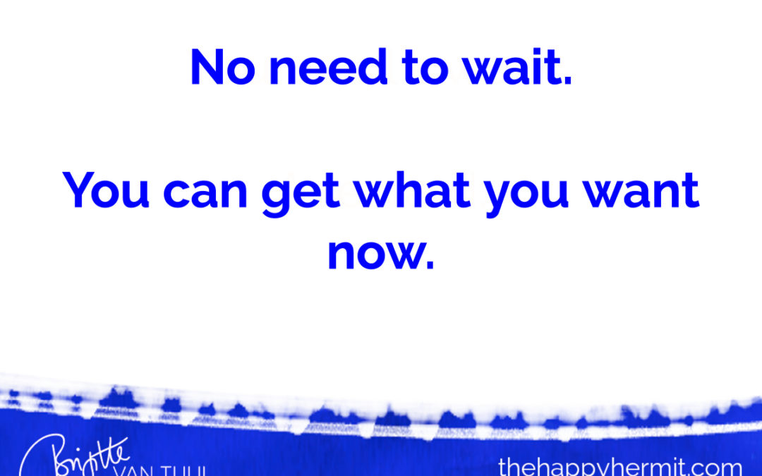 No need to wait. You can have what you want now.