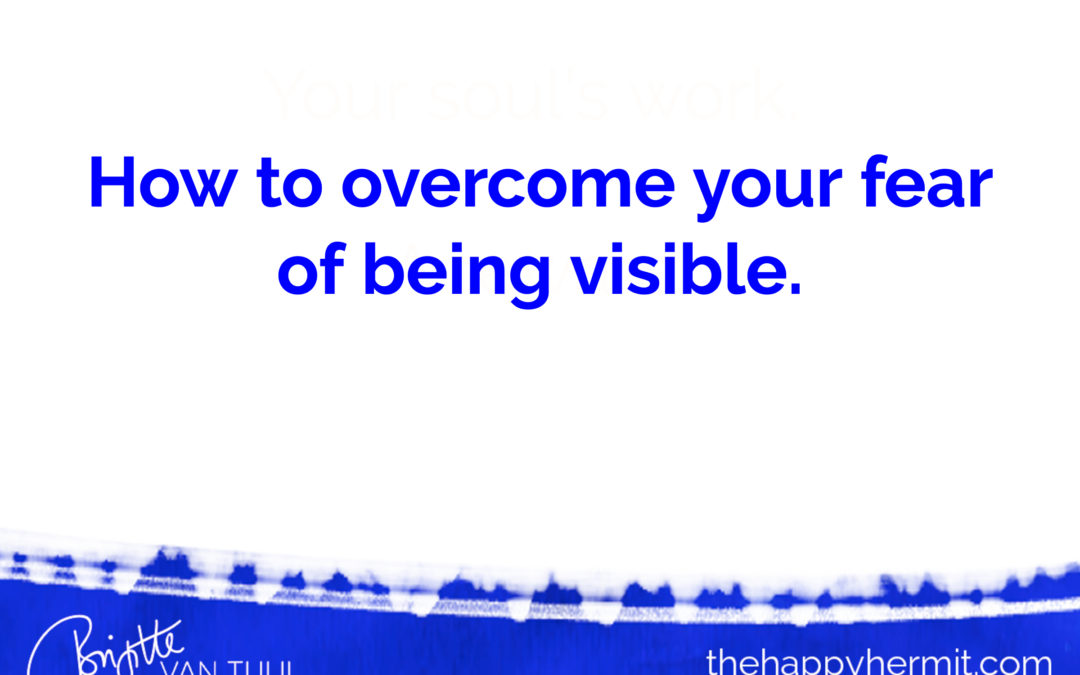 How to overcome your fear of being visible.