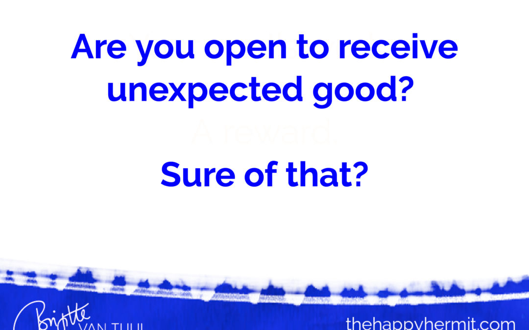 Are you open to receive unexpected good? Sure of that?