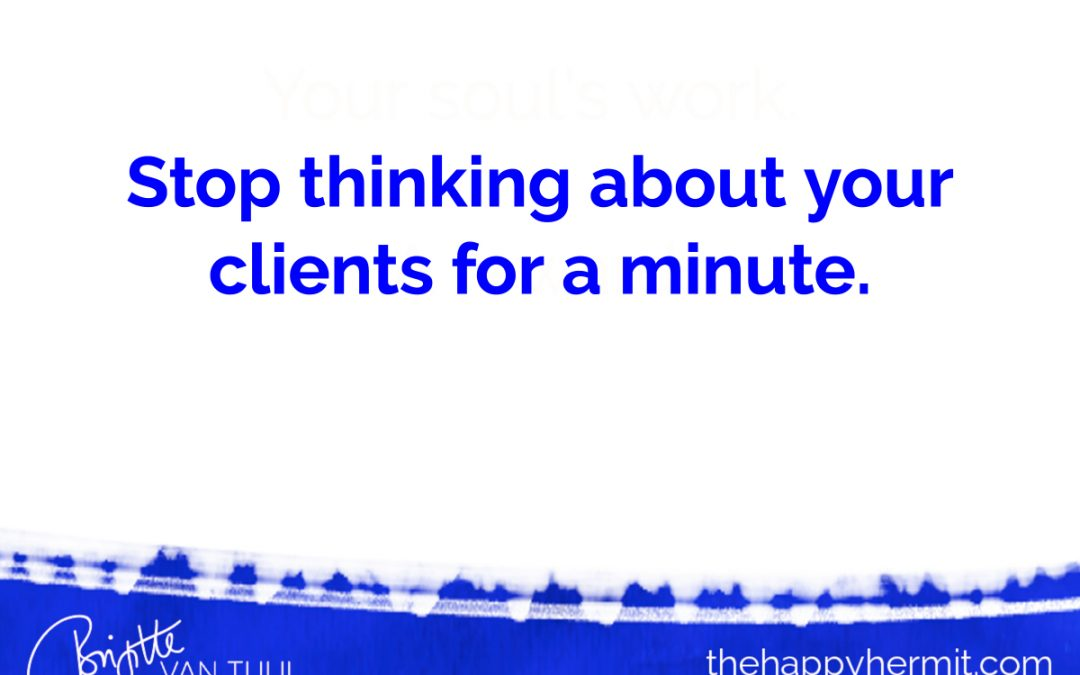 Stop thinking about your clients for a minute.