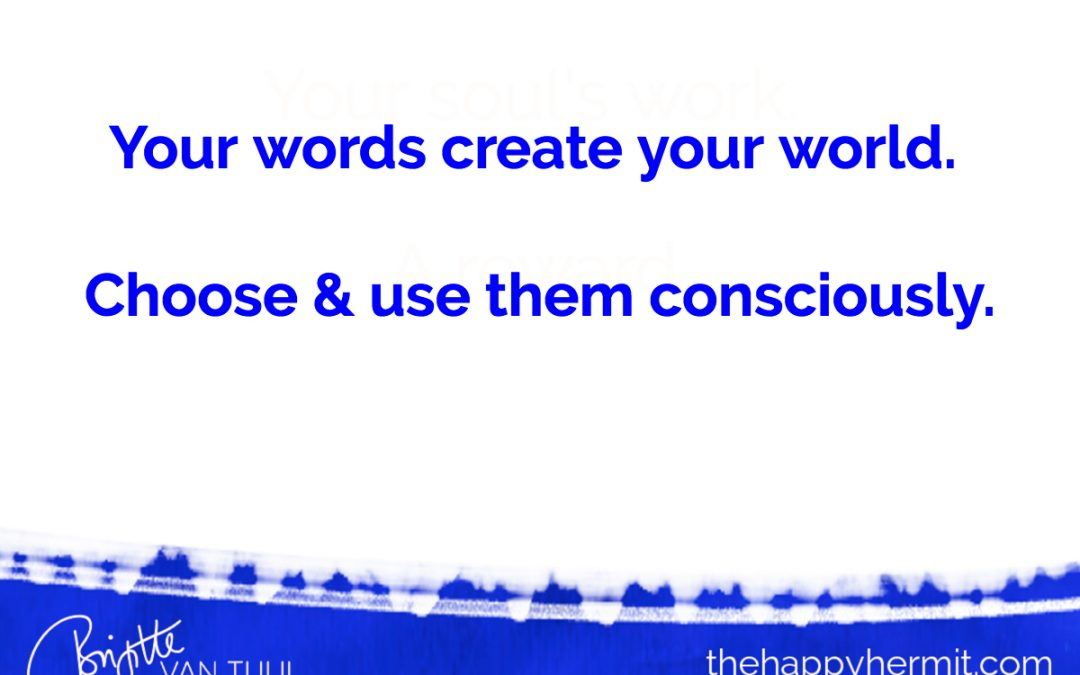 Your words create your world.  Choose & use them wisely.
