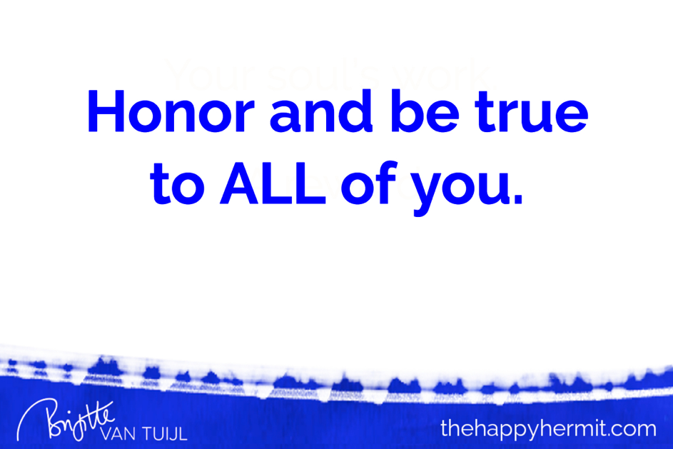 Honor and be true to ALL of you – including your emotions & feelings.