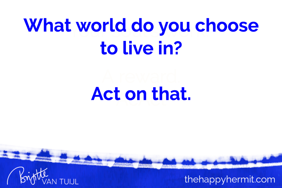 What world do you choose to live in? Act on that.