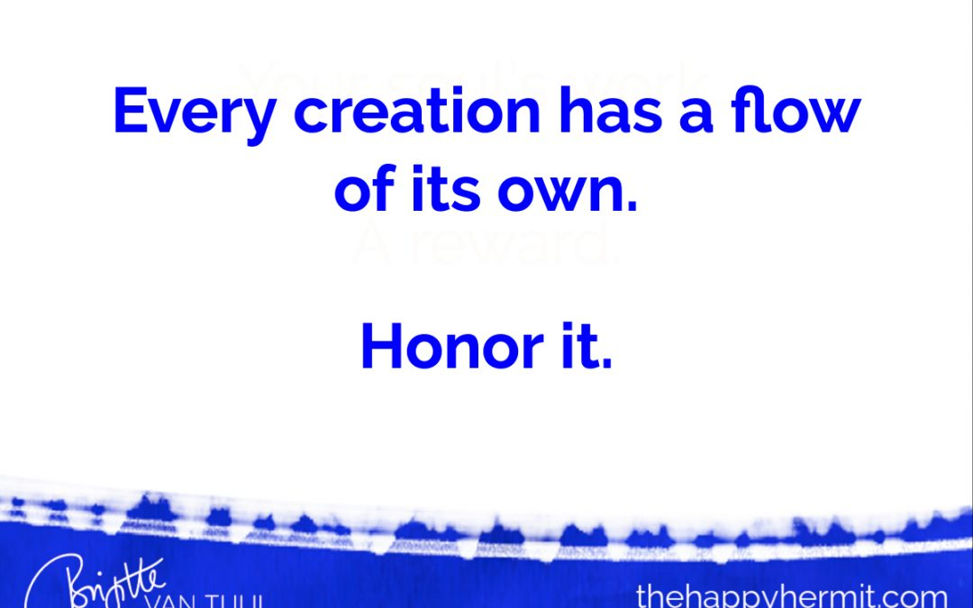 Every creation has a flow of its own. Honor it.
