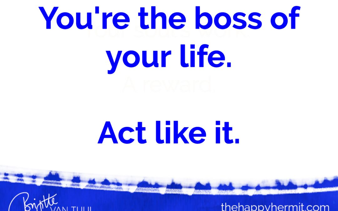 You're the boss of your life. Act like it.