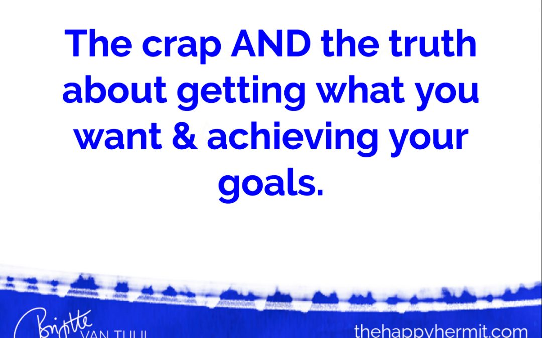 The crap AND the truth about getting what you want & achieving your goals.