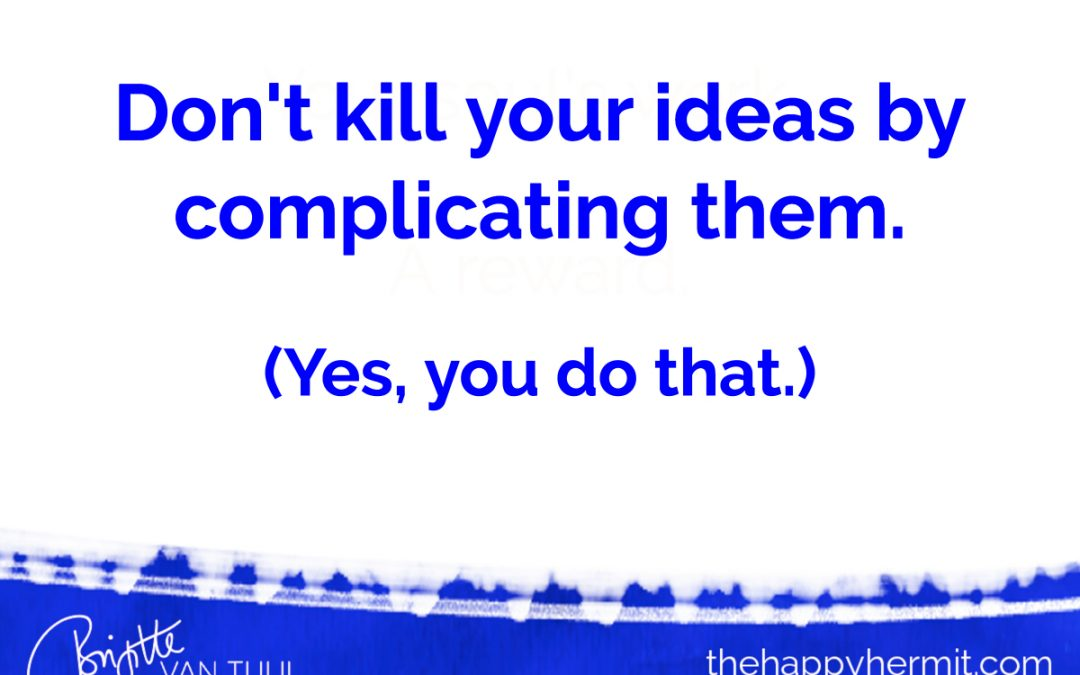 Don't kill your ideas by complicating them. (Yes, you do that.)