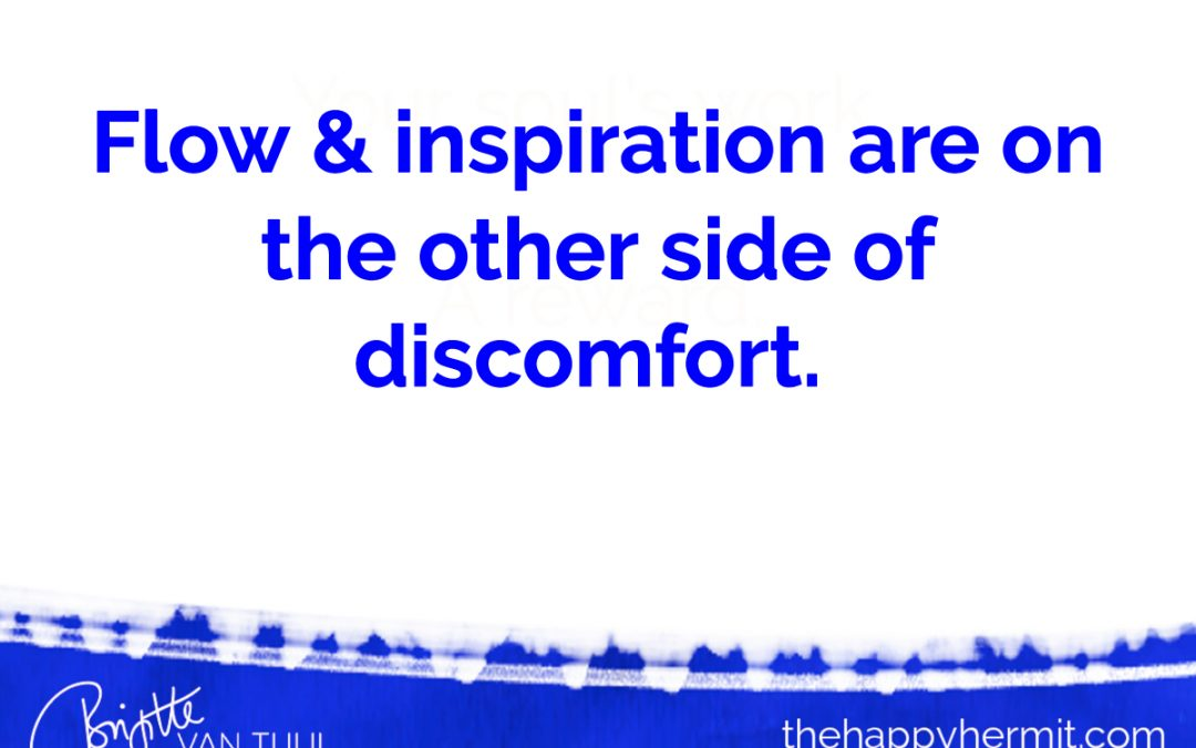 Flow & inspiration are on the other side of discomfort.