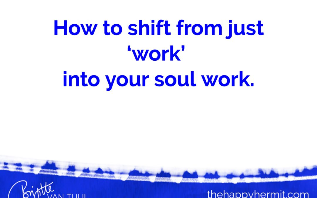 How to shift from just 'work' into your soul work.