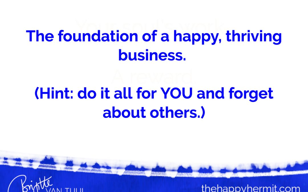 The foundation of a happy, thriving business. (Hint: do it all for YOU and forget about others.)