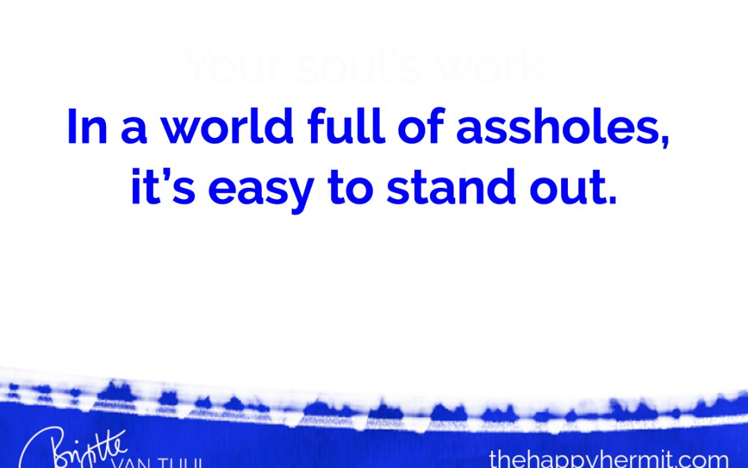 In a world full of assholes,  it's easy to stand out.