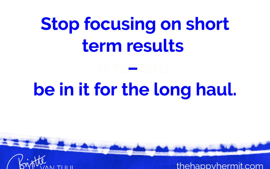 Stop focusing on short term results – be in it for the long haul.