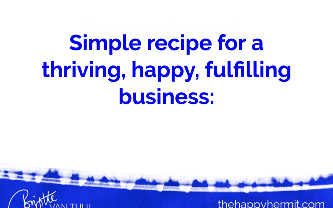 Simple recipe for a thriving, happy, fulfilling business.