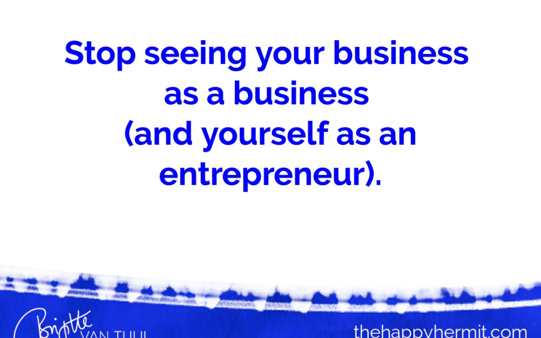 Stop seeing your business as a business (and yourself as an entrepreneur).