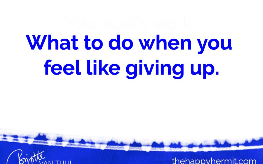 What to do when you feel like giving up.