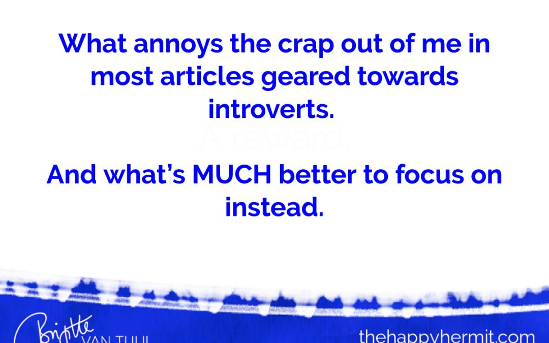 What annoys the crap out of me in most articles geared towards introverts. And what's MUCH better to focus on instead.