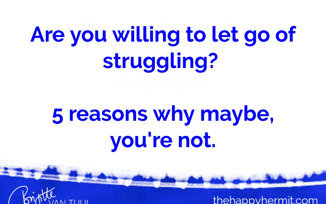 Are you willing to let go of struggling? 5 reasons why maybe, you're not.