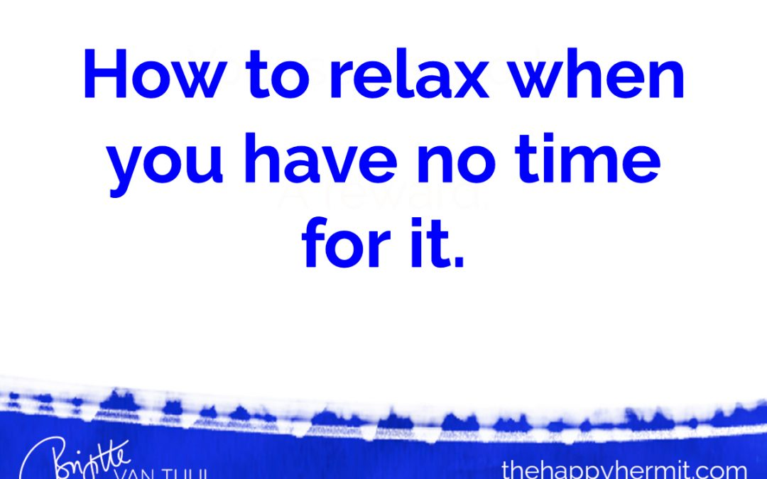 How to relax when you have no time for it.