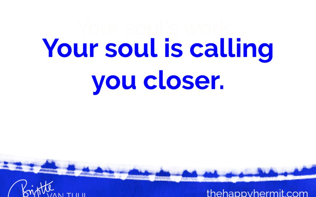 Your soul is calling you closer.