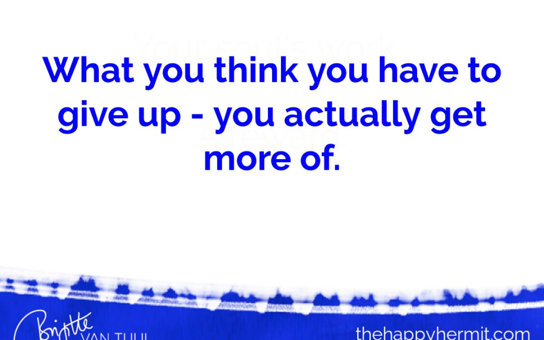 What you think you have to give up – you actually get more of.