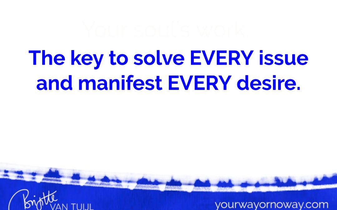 The key to solve EVERY issue and manifest EVERY desire.