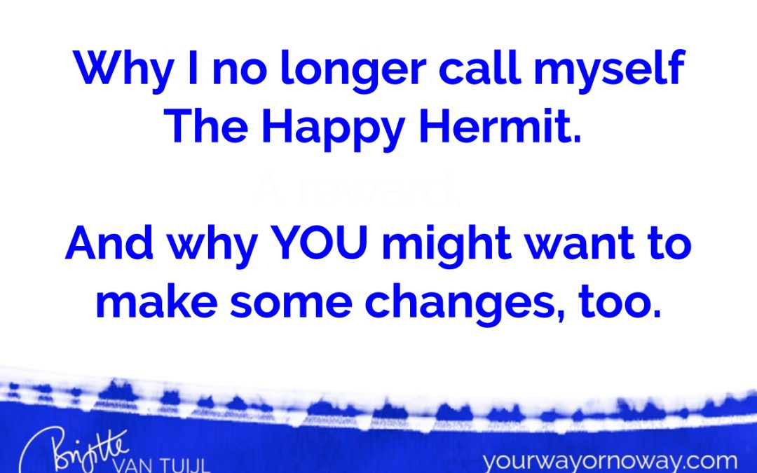 Why I no longer call myself The Happy Hermit.  And why YOU might want to make some changes, too.