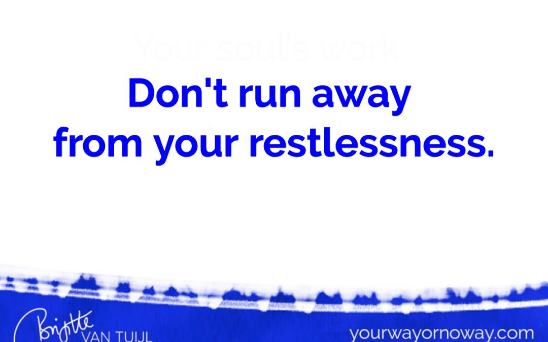 Don't run away from your restlessness.