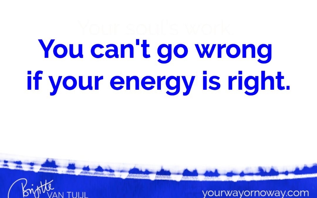 You can't go wrong if your energy is right.