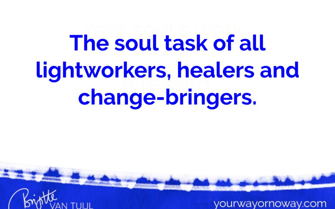 The soul task of all lightworkers, healers and change-bringers.