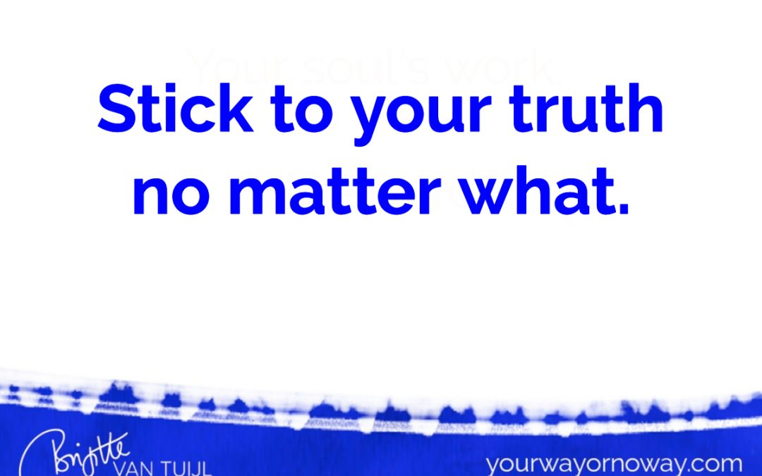 Stick to your truth no matter what.