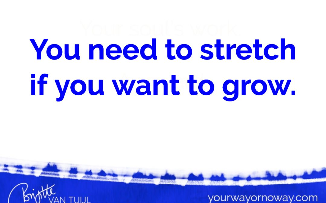 You need to stretch if you want to grow.