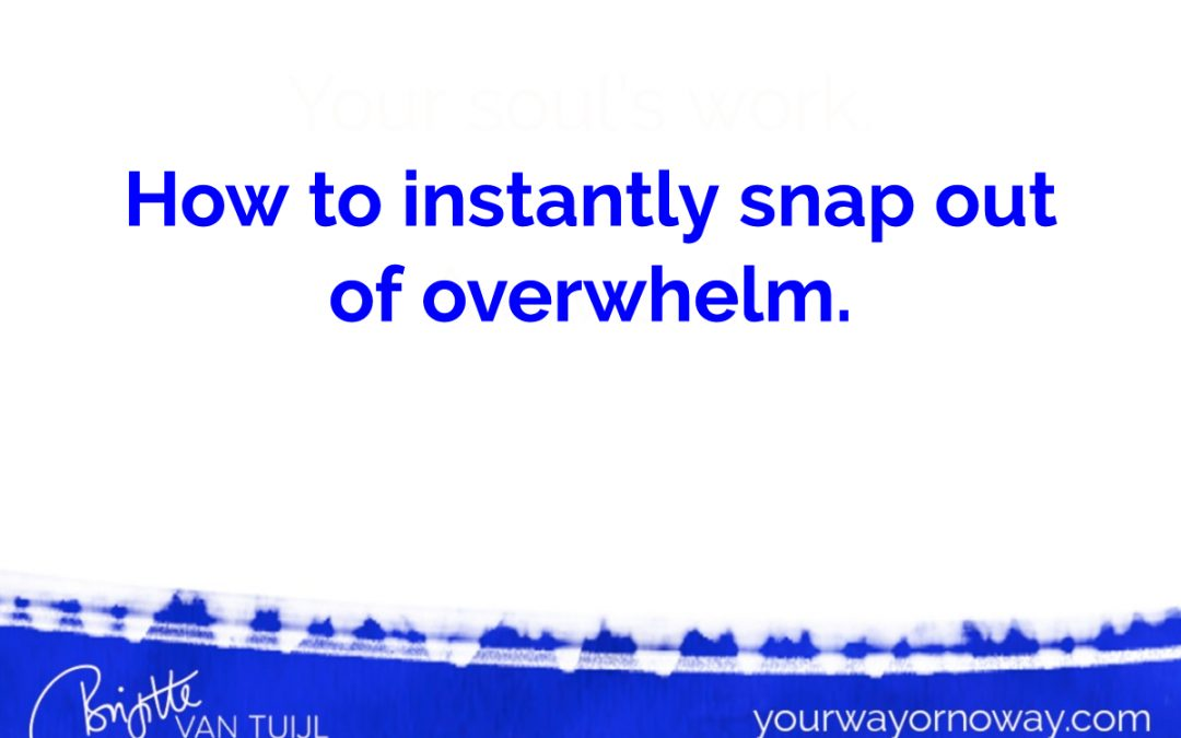 How to instantly snap out of overwhelm.