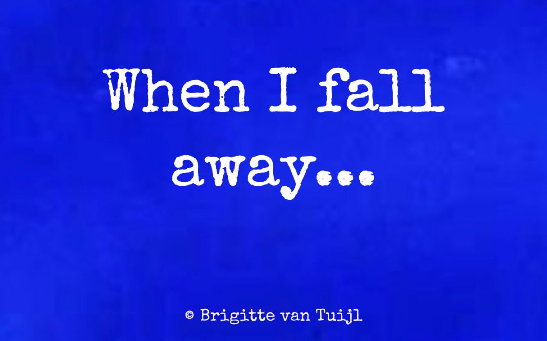When I fall away…