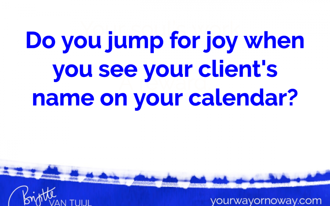 Do you jump for joy when you see your client's name on your calendar?