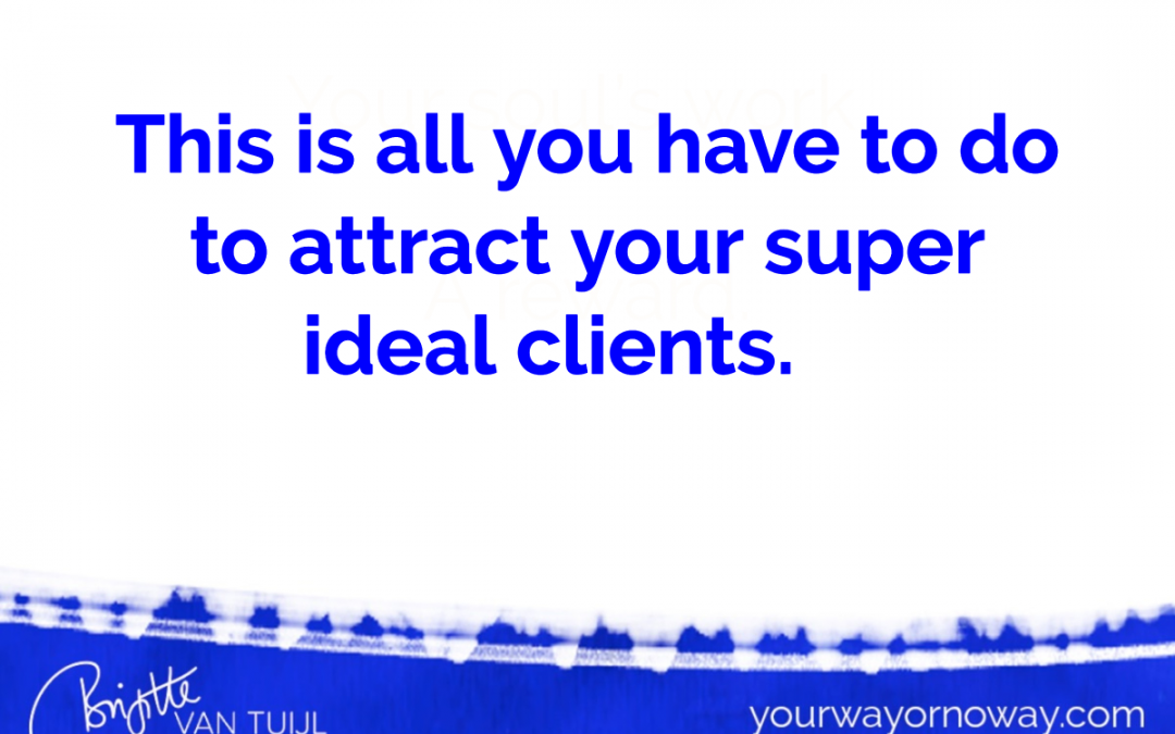 This is all you have to do to attract your super ideal clients.