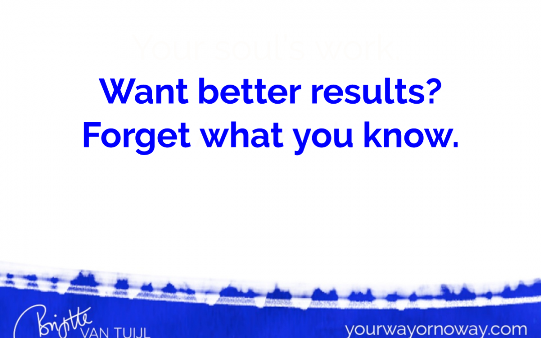 Want better results? Forget what you know.