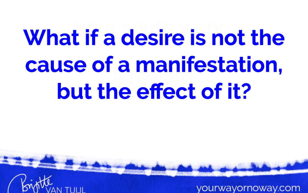 What if a desire is not the cause of a manifestation, but the effect of it?