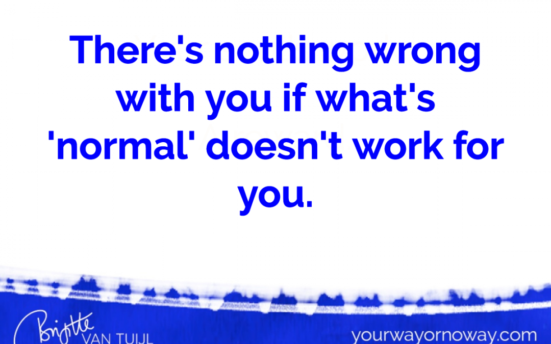 There's nothing wrong with you if what's 'normal' doesn't work for you.