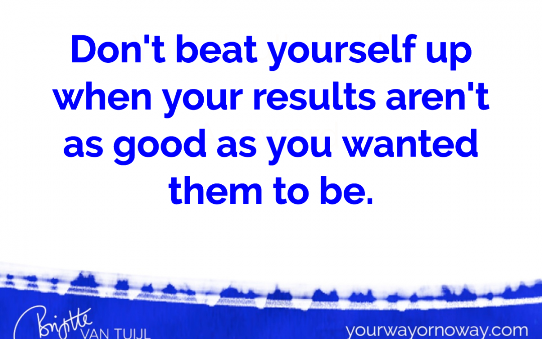 Don't beat yourself up when your results aren't as good as you wanted them to be.