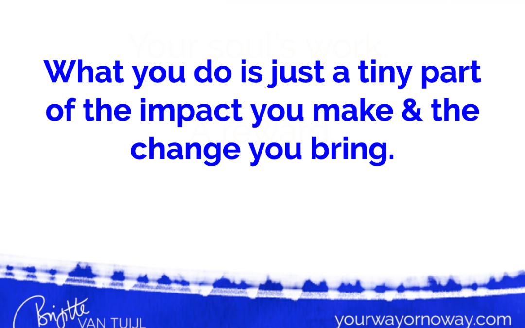 What you do is just a tiny part of the impact you make & the change you bring.