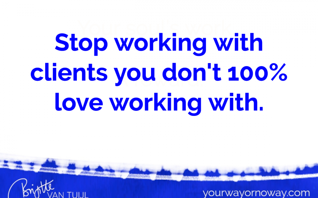 Stop working with clients you don't 100% love working with.