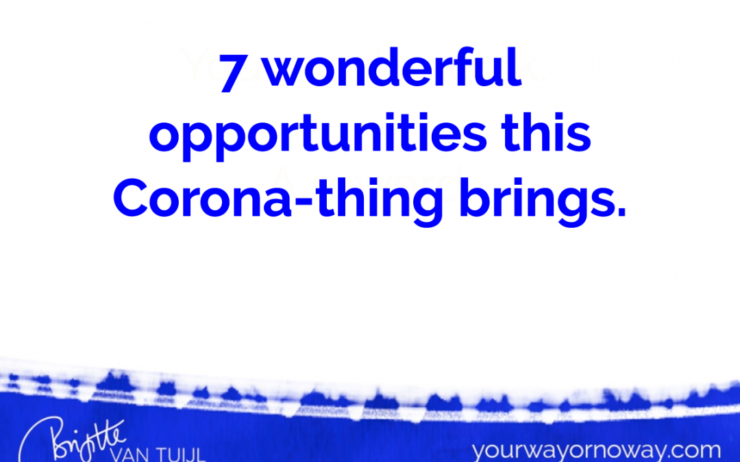7 wonderful opportunities this Corona-thing brings.
