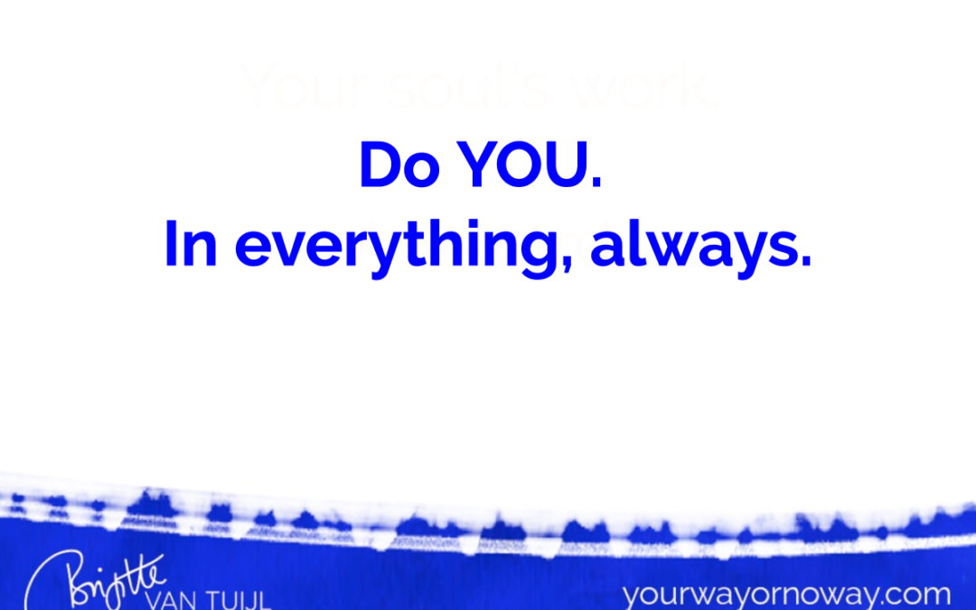 Do YOU. In everything, always.